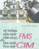 Ebook Hệ thống sản xuất linh hoạt và sản xuất tích hợp FMS CIM - Trần Văn Địch