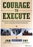 Courage to Execute : What Elite U.S. Military Units Can Teach Business About Leadership and Team Performance