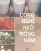 Ebook Công nghệ nuôi trồng nấm (Tập 1) - GS.TS Nguyễn Lân Dũng